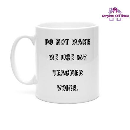 Do Not Make Me Use My Teacher Voice Mug